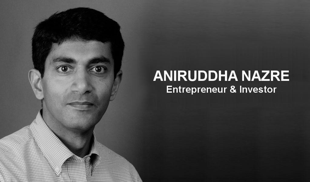 Aniruddha Nazre - Entrepreneur & Investor